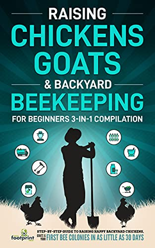 Raising Chickens, Goats & Backyard Beekeeping For Beginners: 3-in-1 Compilation Step-By-Step Guide to Raising Happy Backyard Chickens, Goats & Your First Bee Colonies in as Little as 30 Days