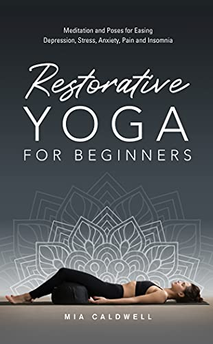 Restorative Yoga for Beginners: Meditation and Poses for Easing Depression, Stress, Anxiety, Pain and Insomnia