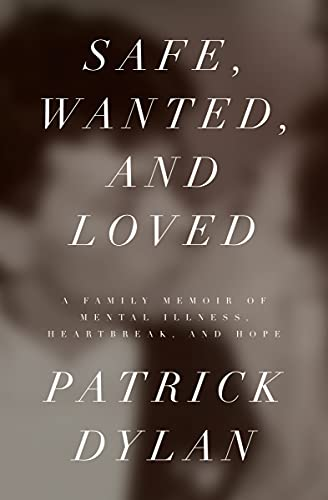 Safe, Wanted, and Loved: A Family Memoir of Mental Illness, Heartbreak, and Hope