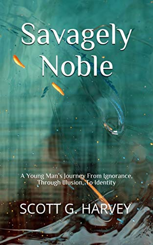 Savagely Noble: A Young Man's Journey From Ignorance, Through Illusion, To Identity
