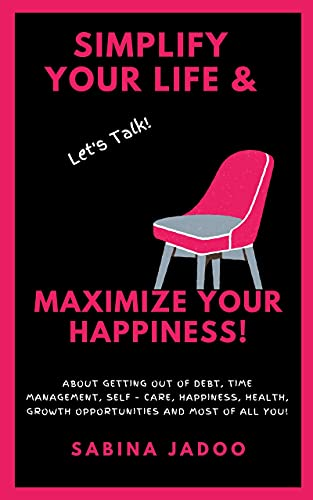 Simplify Your Life & Maximize Your Happiness: Let's Talk About Getting Out of Debt, Time Management, Self – Care, Happiness, Health, Growth Opportunities and Most of All YOU!