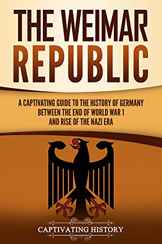 The Weimar Republic: A Captivating Guide to the History of Germany Between the End of World War I and Rise of the Nazi Era