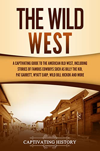The Wild West: A Captivating Guide to the American Old West, Including Stories of Famous Outlaws and Lawmen Such as Billy the Kid, Pat Garrett, Wyatt Earp, Wild Bill Hickok, and More