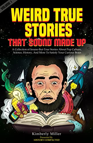 Weird True Stories That Sound Made Up: A Collection of Insane-But-True Stories About Pop Culture, Science, History, And More To Satisfy Your Curious Brain