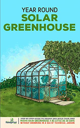 Year Round Solar Greenhouse: Step-By-Step Guide to Design And Build Your Own Passive Solar Greenhouse in 30 Days Without Drowning in a Sea of Technical Jargon